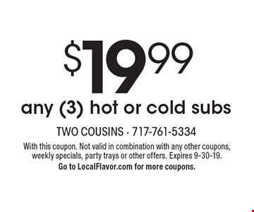 $19.99 any (3) hot or cold subs. With this coupon. Not valid in combination with any other coupons, weekly specials, party trays or other offers. Expires 9-30-19.Go to LocalFlavor.com for more coupons.