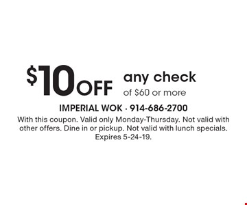 $10 off any check of $60 or more. With this coupon. Valid only Monday-Thursday. Not valid with other offers. Dine in or pickup. Not valid with lunch specials. Expires 5-24-19.