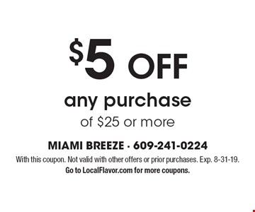 $5 OFF any purchase of $25 or more. With this coupon. Not valid with other offers or prior purchases. Exp. 8-31-19. Go to LocalFlavor.com for more coupons.