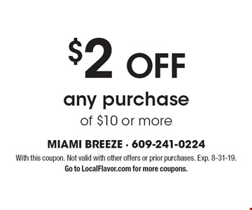 $2 OFF any purchase of $10 or more. With this coupon. Not valid with other offers or prior purchases. Exp. 8-31-19. Go to LocalFlavor.com for more coupons.