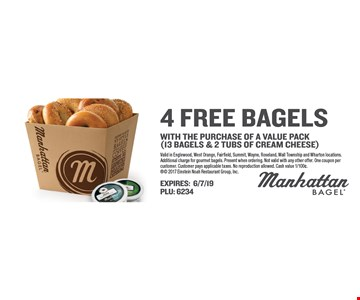 FREE 4 bagels with the purchase of a value pack (13 bagels & 2 tubs of cream cheese). Valid in Englewood, West Orange, Fairfield, Summit, Wayne, Roseland, Wall Township and Wharton locations. Additional charge for gourmet bagels. Present when ordering. Not valid with any other offer. One coupon per customer. Customer pays applicable taxes. No reproduction allowed. Cash value 1/100¢. Expires 6/7/19. PLU: 6234