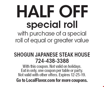 Half off special roll with purchase of a special roll of equal or greater value. With this coupon. Not valid on holidays. Eat in only, one coupon per table or party. Not valid with other offers. Expires 12-25-19. Go to LocalFlavor.com for more coupons.