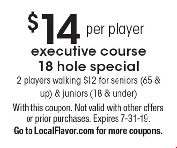 $14 executive course 18 hole special2 players walking $12 for seniors (65 & up) & juniors (18 & under). With this coupon. Not valid with other offers or prior purchases. Expires 7-31-19. Go to LocalFlavor.com for more coupons.