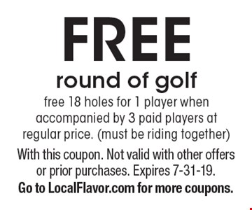 Free round of golf free 18 holes for 1 player when accompanied by 3 paid players at regular price. (must be riding together). With this coupon. Not valid with other offers or prior purchases. Expires 7-31-19. Go to LocalFlavor.com for more coupons.