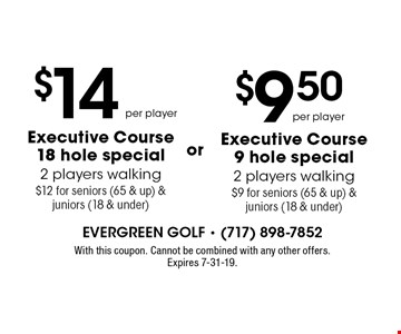 per player or Executive Course9 hole special2 players walking$9 for seniors (65 & up) & juniors (18 & under) . $14 per player Executive Course18 hole special2 players walking$12 for seniors (65 & up) & juniors (18 & under)or . . With this coupon. Cannot be combined with any other offers. Expires 7-31-19.