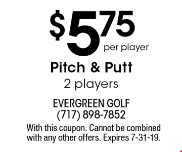 $5.75 per player Pitch & Putt 2 players. With this coupon. Cannot be combined with any other offers. Expires 7-31-19.