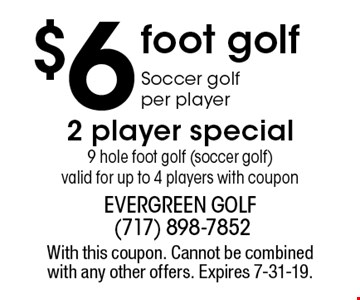 $6 foot golf Soccer golf per player 2 player special 9 hole foot golf (soccer golf) valid for up to 4 players with coupon. With this coupon. Cannot be combined with any other offers. Expires 7-31-19.