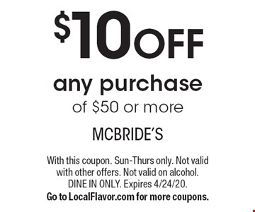 $10 OFF any purchase of $50 or more. With this coupon. Sun-Thurs only. Not valid with other offers. Not valid on alcohol. Dine in only. Expires 4/24/20. Go to LocalFlavor.com for more coupons.