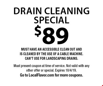 $89 Drain Cleaning SPECIAL MUST HAVE AN ACCESSIBLE CLEAN OUT AND IS CLEANED BY THE USE OF A CABLE MACHINE. CAN'T USE FOR LANDSCAPING DRAINS.. Must present coupon at time of service. Not valid with any other offer or special. Expires 10/4/19. Go to LocalFlavor.com for more coupons.