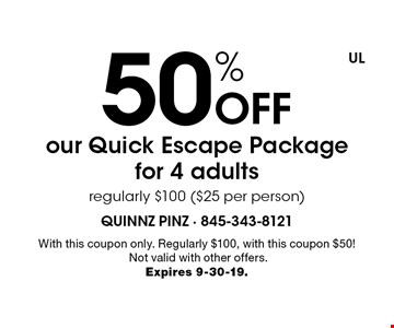 50% Off our Quick Escape Package for 4 adults regularly $100 ($25 per person). With this coupon only. Regularly $100, with this coupon $50! Not valid with other offers. Expires 9-30-19.