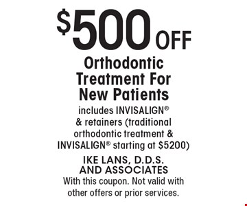 $500 Off Orthodontic Treatment For New Patients. Includes Invisalign & retainers (traditional orthodontic treatment & Invisalign starting at $5200). With this coupon. Not valid with other offers or prior services.