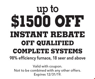 up to $1500 off INSTANT REBATE OFF QUALIFIED COMPLETE SYSTEMS 98% efficiency furnace, 18 seer and above. Valid with coupon. Not to be combined with any other offers. Expires 12/31/19.