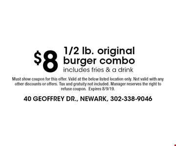 $8 1/2 lb. original burger combo includes fries & a drink. Must show coupon for this offer. Valid at the below listed location only. Not valid with any other discounts or offers. Tax and gratuity not included. Manager reserves the right to refuse coupon. Expires 8/9/19.