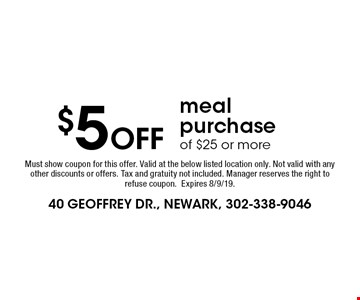 $5 Off meal purchase of $25 or more. Must show coupon for this offer. Valid at the below listed location only. Not valid with any other discounts or offers. Tax and gratuity not included. Manager reserves the right to refuse coupon. Expires 8/9/19.