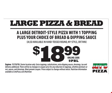 $18.99 A Large Detroit-Style Pizza With 1 Topping Plus Your Choice Of Bread & Dipping Sauce (Also availabelin Hand-Tossed Round, NY-Style, or Thin). Expires 11/15/19. Darien location only. Extra toppings, substitutions, extra dipping sauces, dressings, tax anddelivery additional. There will be no changes in coupon price for any reduction in toppings, whether premium or not, sauces, and dressings. Must present coupon. Prices subject to change without notice. Nutrition information available at JetsPizza.com/Nutrition. Online code:9PBL.