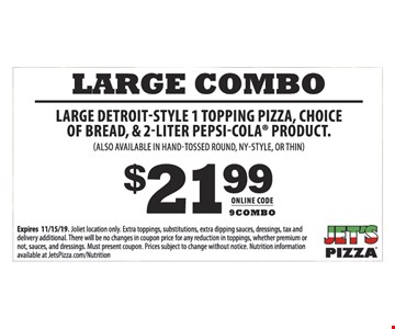 $21.99 LARGE COMBO LARGE DETROIT-STYLE 1 TOPPING PIZZA, CHOICE OF BREAD, & 2-LITER PEPSI-COLA PRODUCT. (ALSO AVAILABLE IN HAND-TOSSED ROUND, NY-STYLE, OR THIN) Expires 11/15/19. Darien location only. Extra toppings, substitutions, extra dipping sauces, dressings, tax and delivery additional. There will be no changes in coupon price for any reduction in toppings, whether premium or not, sauces, and dressings. Must present coupon. Prices subject to change without notice. Nutrition information available at JetsPizza.com/Nutrition