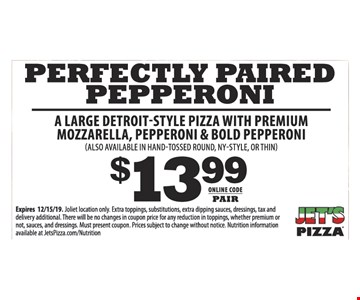 $13.99 PERFECTLY PAIRED PEPPERONI A LARGE DETROIT-STYLE PIZZA WITH PREMIUM MOZZARELLA, PEPPERONI & BOLD PEPPERONI (ALSO AVAILABLE IN HAND-TOSSED ROUND, NY-STYLE, OR THIN) Expires 12/15/19. Darien location only. Extra toppings, substitutions, extra dipping sauces, dressings, tax and delivery additional. There will be no changes in coupon price for any reduction in toppings, whether premium or not, sauces, and dressings. Must present coupon. Prices subject to change without notice. Nutrition information available at JetsPizza.com/Nutrition