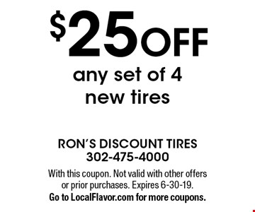 $25 OFF any set of 4 new tires. With this coupon. Not valid with other offers or prior purchases. Expires 6-30-19. Go to LocalFlavor.com for more coupons.