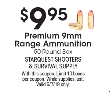 $9.95 Premium 9mm Range Ammunition. 50 Round Box. With this coupon. Limit 10 boxes per coupon. While supplies last. Valid 6/7/19 only.