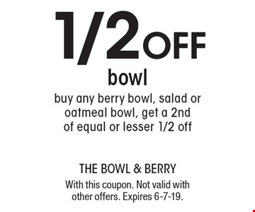 1/2 off bowl buy any berry bowl, salad or oatmeal bowl, get a 2nd of equal or lesser 1/2 off. With this coupon. Not valid with other offers. Expires 6-7-19.