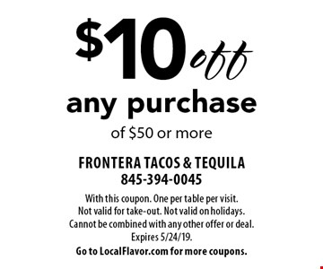 $10 off any purchase of $50 or more. With this coupon. One per table per visit. Not valid for take-out. Not valid on holidays. Cannot be combined with any other offer or deal. Expires 5/24/19. Go to LocalFlavor.com for more coupons.