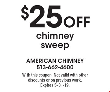 $25 off chimney sweep. With this coupon. Not valid with other discounts or on previous work. Expires 5-31-19.