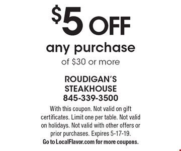 $5 OFF any purchase of $30 or more. With this coupon. Not valid on gift certificates. Limit one per table. Not valid on holidays. Not valid with other offers or prior purchases. Expires 5-17-19. Go to LocalFlavor.com for more coupons.