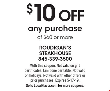 $10 OFF any purchase of $60 or more. With this coupon. Not valid on gift certificates. Limit one per table. Not valid on holidays. Not valid with other offers or prior purchases. Expires 5-17-19. Go to LocalFlavor.com for more coupons.
