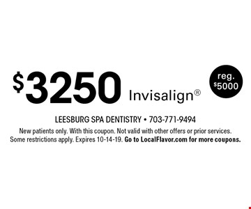 $3250 Invisalign reg. $5000. New patients only. With this coupon. Not valid with other offers or prior services. Some restrictions apply. Expires 10-14-19. Go to LocalFlavor.com for more coupons.