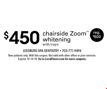 $450 chairside Zoom whitening with trays. reg. $600 . New patients only. With this coupon. Not valid with other offers or prior services. Expires 10-14-19. Go to LocalFlavor.com for more coupons.