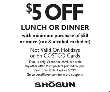 $5 OFF LUNCH OR DINNER with minimum purchase of $50 or more (tax & alcohol excluded). Not Valid On Holidays or on COSTCO Cards. Dine-in only. Cannot be combined with any other offer. Must present printed coupon. Limit 1 per table. Expires 6/7/19. Go to LocalFlavor.com for more coupons.