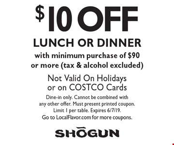 $10 OFF LUNCH OR DINNER with minimum purchase of $90 or more (tax & alcohol excluded). Not Valid On Holidays or on COSTCO Cards. Dine-in only. Cannot be combined with any other offer. Must present printed coupon. Limit 1 per table. Expires 6/7/19. Go to LocalFlavor.com for more coupons.