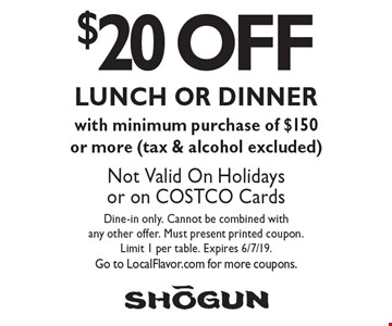 $20 OFF LUNCH OR DINNER with minimum purchase of $150 or more (tax & alcohol excluded). Not Valid On Holidays or on COSTCO Cards. Dine-in only. Cannot be combined with any other offer. Must present printed coupon.Limit 1 per table. Expires 6/7/19. Go to LocalFlavor.com for more coupons.