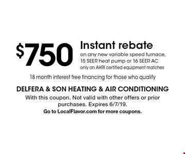 $750 Instant rebate on any new variable speed furnace, 15 seer heat pump or 16 seer AC, only on AHRI certified equipment matches 18 month interest free financing for those who qualify. With this coupon. Not valid with other offers or prior purchases. Expires 6/7/19. Go to LocalFlavor.com for more coupons.