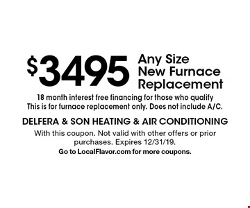 $3495 Any Size New Furnace Replacement. 18 month interest free financing for those who qualifyThis is for furnace replacement only. Does not include A/C. With this coupon. Not valid with other offers or prior purchases. Expires 12/31/19. Go to LocalFlavor.com for more coupons.