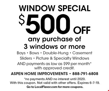 $500 OFF any purchase of 3 windows or more Bays - Bows - Double-Hung - Casement Sliders - Picture & Specialty Windows AND payments as low as $99 per month *with approved credit. *no payments AND no interest until 2020. With this coupon. Not valid with other offers. Expires 6-7-19.Go to LocalFlavor.com for more coupons.