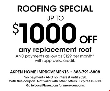 $1000 OFF any replacement roof AND payments as low as $129 per month *with approved credit. *no payments AND no interest until 2020. With this coupon. Not valid with other offers. Expires 6-7-19.Go to LocalFlavor.com for more coupons.