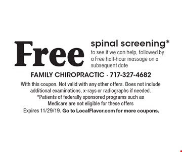Free spinal screening*to see if we can help, followed by a Free half-hour massage on a subsequent date. With this coupon. Not valid with any other offers. Does not include additional examinations, x-rays or radiographs if needed. *Patients of federally sponsored programs such as Medicare are not eligible for these offers Expires 11/29/19. Go to LocalFlavor.com for more coupons.