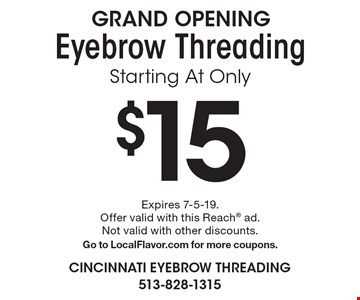 GRAND OPENING. Starting at only $15 eyebrow threading. Expires 7-5-19. Offer valid with this Reach ad. Not valid with other discounts. Go to LocalFlavor.com for more coupons.