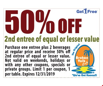 50% Off 2nd Entree Of Equal Or Lesser Value.Purchase one entree plus 2 beverages at regular price and receive 50% off 2nd entree of equal or lesser value. Not valid on weekends, holidays or with any other coupons, specials or private groups. Limit 1 per coupon, 1 per table. Expires 12/31/19