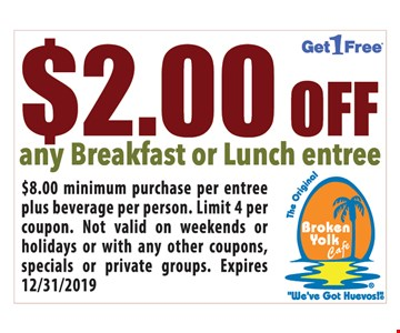 $2.00 Off any breakfast or lunch entree.$8.00 minimum purchase per entree plus beverage per person. Limit 4 per coupon. Not valid on weekends or holidays or with any other coupons, specials or private groups. Expires12/31/19