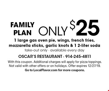 FAMILY PLAN - Only $25 for 1 large gas oven pie, wings, french fries, mozzarella sticks, garlic knots & 1 2-liter soda. Take-out only. Available every day. With this coupon. Additional charges will apply for pizza toppings. Not valid with other offers or on holidays. Offer expires 12/27/19. Go to LocalFlavor.com for more coupons.