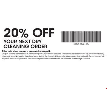 20% off your next dry cleaning order. Offer valid when coupon is presented at drop off.Coupon can only be redeemed at participating Tide Dry Cleaners locations. They cannot be redeemed for any product sold at any other retail store. Not valid on laundered shirts, leather, fur, household items, alterations, wash n fold, or bridal. Cannot be used with any other discount or promotion. One discount per household. Offer valid for one-time use through 12/30/19.