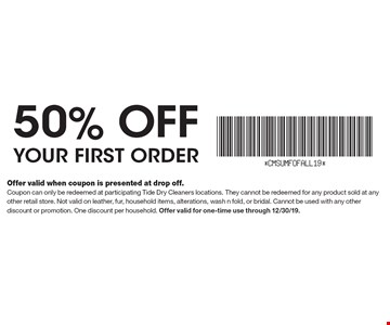 50% off your first order. Offer valid when coupon is presented at drop off.Coupon can only be redeemed at participating Tide Dry Cleaners locations. They cannot be redeemed for any product sold at any other retail store. Not valid on leather, fur, household items, alterations, wash n fold, or bridal. Cannot be used with any other discount or promotion. One discount per household. Offer valid for one-time use through 12/30/19.