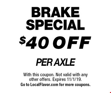 BRAKE SPECIAL $40 OFF PER AXLE. With this coupon. Not valid with any other offers. Expires 11/1/19. Go to LocalFlavor.com for more coupons.