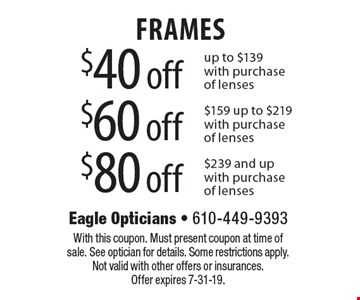 $40 off frames up to $139 with purchase of lenses. $60 off frames $159 up to $219 with purchase of lenses. $80 off frames $239 and up with purchase of lenses. With this coupon. Must present coupon at time of sale. See optician for details. Some restrictions apply. Not valid with other offers or insurances. Offer expires 7-31-19.