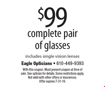$99 complete pair of glasses. Includes single vision lenses. With this coupon. Must present coupon at time of sale. See optician for details. Some restrictions apply. Not valid with other offers or insurances. Offer expires 7-31-19.