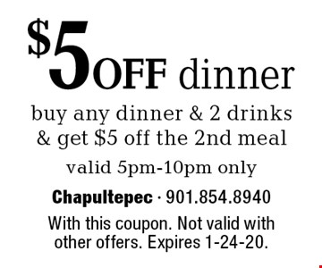 $5 off dinner buy any dinner & 2 drinks & get $5 off the 2nd meal. Valid 5pm-10pm only. With this coupon. Not valid with other offers. Expires 1-24-20.