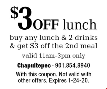 $3 off lunch buy any lunch & 2 drinks & get $3 off the 2nd meal. Valid 11am-3pm only. With this coupon. Not valid with other offers. Expires 1-24-20.