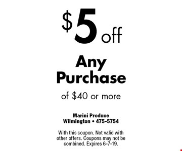 $5 off AnyPurchase of $40 or more. With this coupon. Not valid with other offers. Coupons may not be combined. Expires 6-7-19.